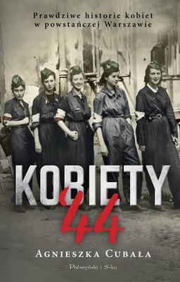 Agnieszka Cubała - Kobiety '44. Prawdziwe historie kobiet w powstańczej Warszawie