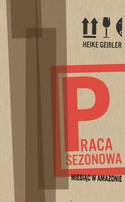 Heike Geissler - Praca sezonowa. Miesiąc w Amazonie