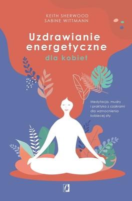 Keith Sherwood, Sabine Wittmann - Uzdrawianie energetyczne dla kobiet. Medytacja, mudry i praktyka z czakrami dla wzmocnienia kobiecej siły