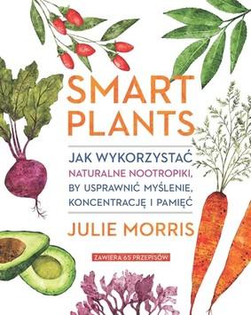 Julie Morris - Smart Plants. Jak wykorzystać naturalne nootropiki, by usprawnić myślenie, koncentrację i pamięć / Julie Morris - Smart Plants