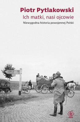 Piotr Pytlakowski - Ich matki, nasi ojcowie. Niewygodna historia powojennej polski