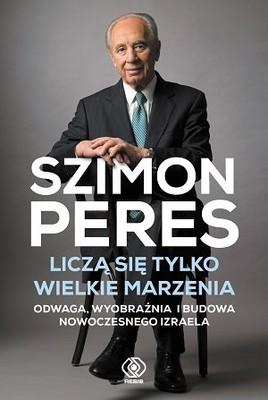 Szimon Peres - Liczą się tylko wielkie marzenia. Odwaga, wyobraźnia i budowa nowoczesnego Izraela