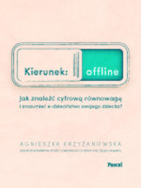 Agnieszka Krzyżanowska - Kierunek: offline. Jak znaleźć cyfrową równowagę i zrozumień e-dzieciństwo twojego dziecka?