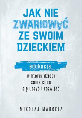 Mikołaj Marcela - Jak nie zwariować ze swoim dzieckiem. Edukacja, w której dzieci same chcą się uczyć i rozwijać