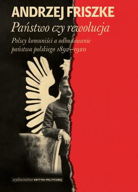 Andrzej Friszke - Państwo czy rewolucja. Polscy komuniści a odbudowanie państwa polskiego 1892-1920