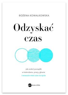 Bożena Kowalkowska - Odzyskać czas. Jak zrobić porządki w kalendarzu, pracy, głowie i wreszcie mieć czas na życie