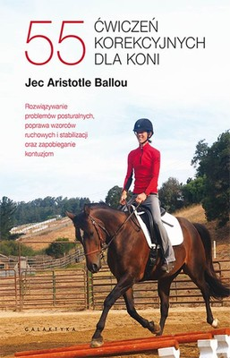 Jec Aristotle Ballou - 55 ćwiczeń korekcyjnych dla koni. Rozwiązywanie problemów posturalnych, poprawa wzorców ruchowych i stabilizacji oraz zapobieganie kontuzjom