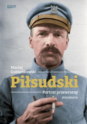 Maciej Gablankowski - Piłsudski. Portret przewrotny. Biografia