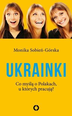 Monika Sobień-Górska - Ukrainki. Co myślą o Polakach, u których pracują