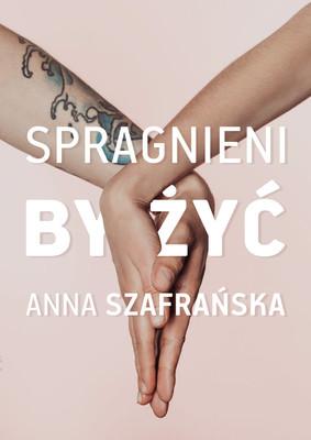 Anna Szafrańska - Spragnieni, by żyć