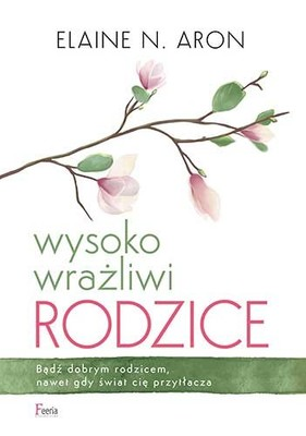 Elaine Aron - Wysoko wrażliwi rodzice / Elaine Aron - The Highly Sensitive Parent: Be Brilliant In Your Role, Even When The World Overhelms You