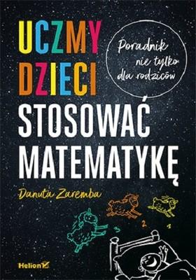 Danuta Zaremba - Uczmy dzieci stosować matematykę. Poradnik nie tylko dla rodziców