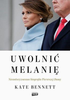 Kate Bennett - Uwolnić Melanię. Nieautoryzowana biografia Pierwszej Damy