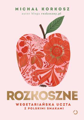 Michał Korkosz - Rozkoszne. Wegetariańska uczta z polskimi smakami