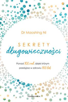 Maoshing Ni - Sekrety długowieczności. Ponad 100 rad, dzięki którym przeżyjesz w zdrowiu 100 lat