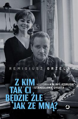 Remigiusz Grzela - Z kim tak ci będzie źle jak ze mną? Historia Kaliny Jędrusik i Stanisława Dygata