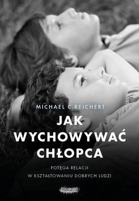 Michael C. Reichert - Jak wychowywać chłopca. Potęga relacji w kształtowaniu dobrych ludzi