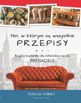 Teresa Finney - Ten, w którym są wszystkie przepisy. Książka kucharska dla miłośników serialu Przyjaciele