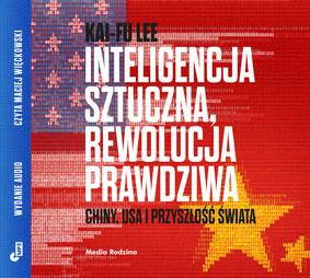 Kai-Fu Lee - Inteligencja sztuczna, rewolucja prawdziwa. Chiny, USA i przyszłość świata