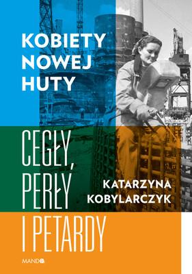 Katarzyna Kobylarczyk - Kobiety Nowej Huty. Cegły, perły i petardy
