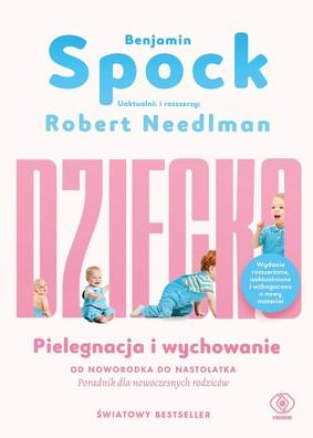 Benjamin Spock, Robert Needlman - Dziecko. Pielęgnacja i wychowanie. Od noworodka do nastolatka. Poradnik dla nowoczesnych rodziców