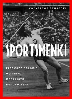 Krzysztof Szujecki - Sportsmenki. Pierwsze polskie olimpijki, medalistki, rekordzistki