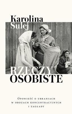 Karolina Sulej - Rzeczy osobiste. Opowieść o ubraniach w obozach koncentracyjnych i zagłady
