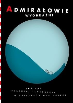 Admirałowie wyobraźni. 100 lat polskiej ilustracji w książkach dla dzieci
