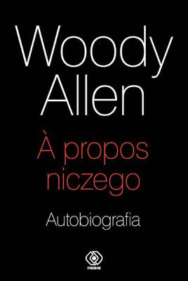 Woody Allen - Woody Allen. A propos niczego. Autobiografia