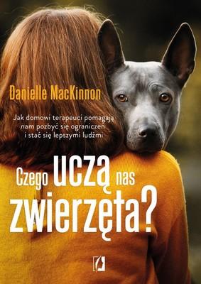 Danielle MacKinnon - Czego uczą nas zwierzęta? Jak domowi terapeuci pomagają nam pozbyć się ograniczeń i stać się lepszymi ludźmi