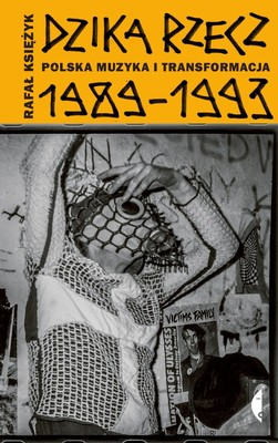 Rafał Księżyk - Dzika rzecz. Polska muzyka i transformacja 1989-1993