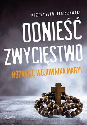 Przemysław Janiszewski - Odnieść zwycięstwo. Różaniec wojownika Maryi