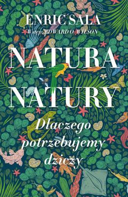 Enric Sala - Natura natury. Dlaczego potrzebujemy dziczy / Enric Sala - Nature Of Nature