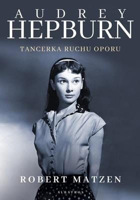Robert Matzen - Audrey Hepburn. Tancerka ruchu oporu