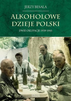 Jerzy Besala - Alkoholowe dzieje Polski. Dwie okupacje 1939-1945