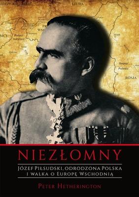 Peter Hetherington - Józef Piłsudski. Niezłomny. Odrodzona Polska i walka o Europę Wschodnią