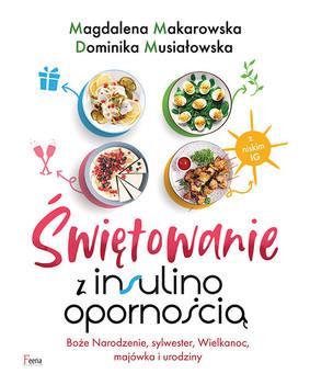 Magdalena Makarowska, Dominika Musiałowska - Świętowanie z insulinoopornością. Boże Narodzenie, sylwester, Wielkanoc, majówka i urodziny