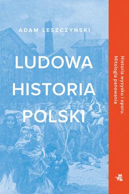 Adam Leszczyński - Ludowa historia Polski