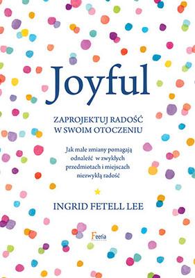 Ingrid Fetell Lee - Joyful. Zaprojektuj radość w swoim otoczeniu