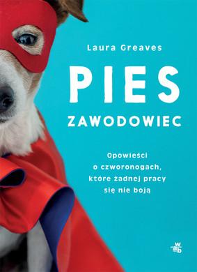 Laura Greaves - Pies zawodowiec. Opowieści o czworonogach, które żadnej pracy się nie boją