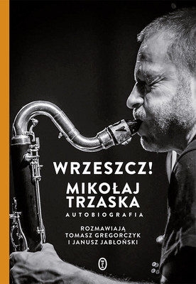 Mikołaj Trzaska - Wrzeszcz! Mikołaj Trzaska. Autobiografia