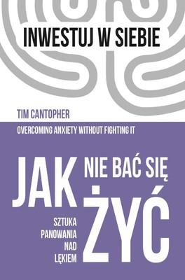 Tim Cantopher - Jak nie bać się żyć. Sztuka panowania nad lękiem