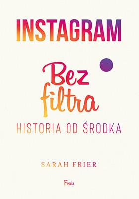 Sarah Frier - Instagram. Bez filtra / Sarah Frier - No Filter: The Inside Story Of Instagram