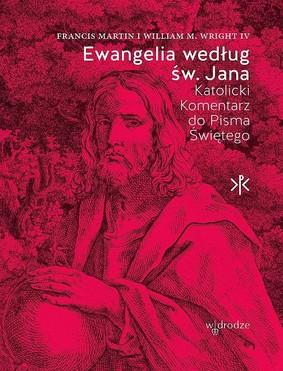 Francis Martin, William M. Wright IV - Ewangelia według Św. Jana. Katolicki komentarz do Pisma Świętego