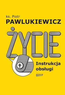 Piotr Pawlukiewicz - Życie. Instrukcja obsługi