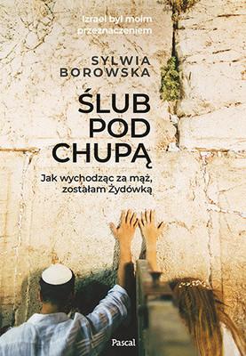 Sylwia Borowska - Ślub pod chupą. jak wychodząc za mąż, zostałam żydówką