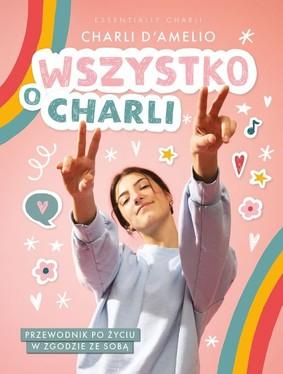Charli D'Amelio - Wszystko o Charli. Przewodnik po życiu w zgodzie ze sobą
