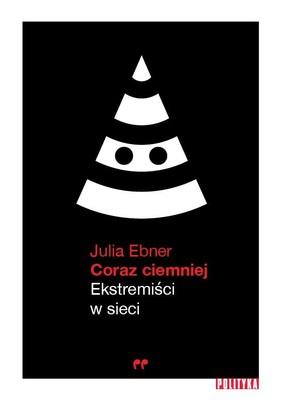 Julia Ebner - Coraz ciemniej. Ekstremiści w sieci