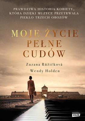 Zuzana Ruzickova, Wendy Holden - Moje życie pełne cudów. Prawdziwa historia kobiety, która dzięki muzyce przetrwała piekło trzech obozów