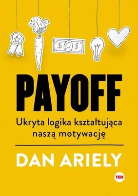 Dan Ariely - Payoff. Ukryta logika kształtująca naszą motywację